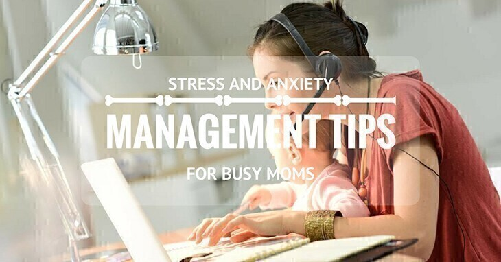 Stress And Anxiety Management Tips For Busy Moms