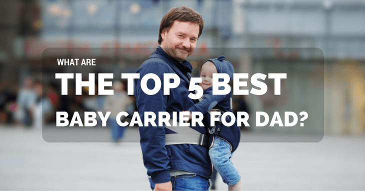 What Are The Top 5 Best Baby Carrier For Dad?